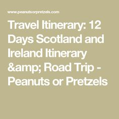 Travel Itinerary: 12 Days Scotland and Ireland Itinerary & Road Trip - Peanuts or Pretzels