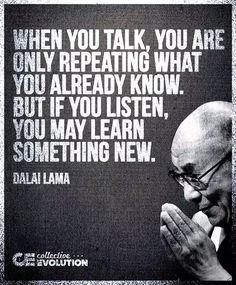 When you talk, you are only repeating what you already know. But if you listen, you may learn something new. ~Dalai Lama.