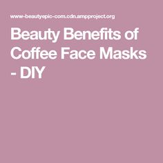 Beauty Benefits of Coffee Face Masks - DIY