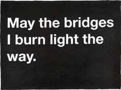 May the bridges I burn light the way - a good way of thinking about moving on from the past