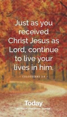 """Just as you received Christ Jesus as Lord, continue to live your lives in him."" Colossians 2:6"
