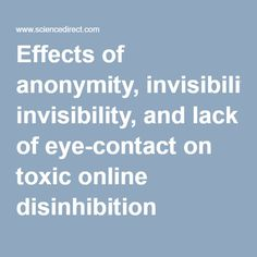 Effects of anonymity, invisibility, and lack of eye-contact on toxic online disinhibition