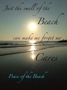 Just the smell of the beach can make me forget my cares...