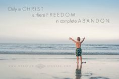 Only in Christ is there Freedom in Complete Abandon. | meredithbernard.com | Women's Ministry. Seeking an Authentic Life in the Light of Christ. Together.