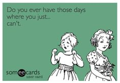 Do you ever have those days where you just... #cant #ecard #hilarious