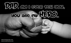 Dad, did I ever tell you, you are My Hero.