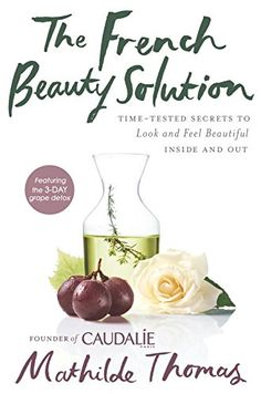 The French Beauty Solution: Time-Tested Secrets to Look and Feel Beautiful Inside and Out by Mathilde Thomas
