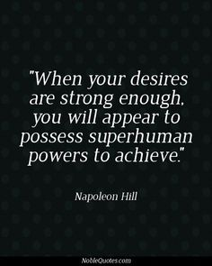 When your desires are strong enough, you will appear to possess superhuman powers to achieve.