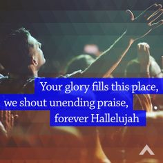 Your glory fills this place, we shout unending praise, forever Hallelujah www.elevationchurch.org