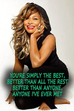 ~You're simply the best, better than all the rest   Better than anyone, anyone I've ever met~  The Best - Tina Turner