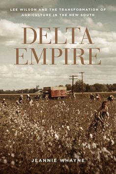 """In Delta Empire: Lee Wilson and the Transformation of Agriculture in the New South, historian Jeannie Whayne of the University of Arkansas employs the fascinating history of a powerful plantation owner in the Arkansas Delta to recount the evolution of southern agriculture from the late 19th century through World War II."""