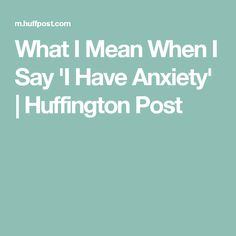What I Mean When I Say 'I Have Anxiety' | Huffington Post