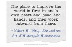 The place to improve the world is first in one's own heart and head and hands, and then work outward from there.