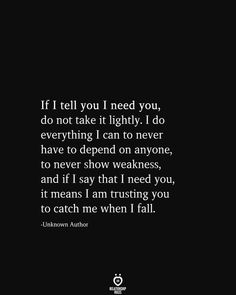 If I tell you I need you, do not take it lightly. I do everything I can to never have to depend on anyone, to never show weakness, and if I say that I need you, it means I am trusting you to catch me when I fall. -Unknown Author