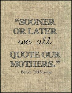 """""""Sooner ot later we all quote our mothers"""" ~Bern Williams"""