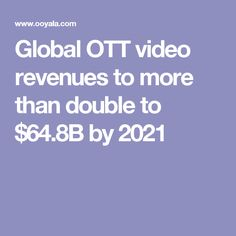 Global OTT video revenues to more than double to $64.8B by 2021