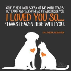 Grieve not, nor speak of me with tears, for laugh and talk of me as if I were beside you. I LOVED YOU SO...twas heaven here with you....
