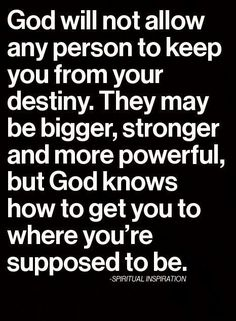 Inspirational Quotes about Strength :   QUOTATION – Image :    As the quote says – Description  God will not allow anyone keep you from your destiny. They may be bigger, stronger and more powerful but God knows how to get you where you're suppose to be