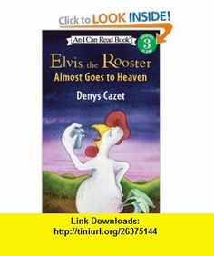 Elvis the Rooster Almost Goes to Heaven (I Can Read Book 3) (9780060005023) Denys Cazet , ISBN-10: 0060005025  , ISBN-13: 978-0060005023 ,  , tutorials , pdf , ebook , torrent , downloads , rapidshare , filesonic , hotfile , megaupload , fileserve