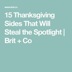 15 Thanksgiving Sides That Will Steal the Spotlight | Brit + Co