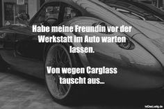 Habe meine Freundin vor der Werkstatt im Auto warten lassen.  Von wegen Carglass tauscht aus... ... gefunden auf https://www.istdaslustig.de/spruch/2687 #lustig #sprüche #fun #spass