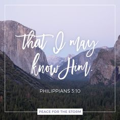 "There is no greater goal in life than to know Christ! ""That I may know Him and the power of His resurrection, and the fellowship of His sufferings, being conformed to His death."" Philippians 3:10 (NKJV)"