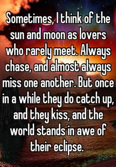 Sometimes, I think of the sun and moon as lovers who rarely meet. Always chase, and almost always miss one another. But once in a while they do catch up, and they kiss, and the world stands in awe of their eclipse. - Whisper