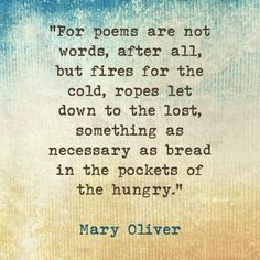 "Mary Oliver: ""For poems are not words, after all, but fires for the cold, ropes let down to the lost, something as necessary as bread in the pockets of the hungry."""