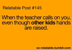 This ALWAYS happened to me...I HATED it! That's why I hated school.