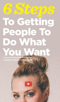 6 Steps To Getting People To Do What You Want