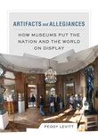 Artifacts and Allegiances How Museums Put the Nation and the World on Display Peggy Levitt (Author)