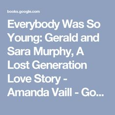 Everybody Was So Young: Gerald and Sara Murphy, A Lost Generation Love Story - Amanda Vaill - Google Books