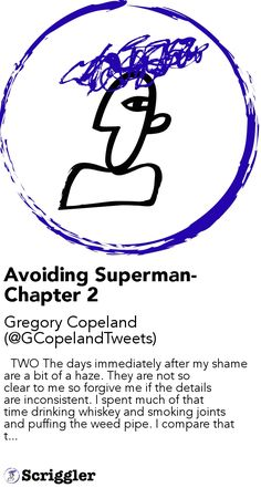Avoiding Superman- Chapter 2 by Gregory Copeland (@GCopelandTweets) https://scriggler.com/detailPost/story/56395   TWO The days immediately after my shame are a bit of a haze. They are not so clear to me so forgive me if the details are inconsistent. I spent much of that time drinking whiskey and smoking joints and puffing the weed pipe. I compare that t...