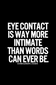 Another Pinner Said--This has been on my mind a lot lately. If you can't look me in the eye, it is harder to learn to respect you.