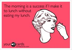 The morning is a success if I make it to lunch without eating my lunch.