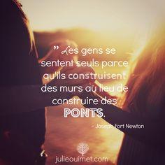 Citations et pensées positives | Créer ma vie, Julie Ouimet | '' Les gens se sentent seuls parce qu'ils construisent des murs au lieu de construire des ponts. '' ~ Joseph Fort Newton
