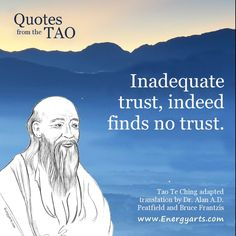 """Quotes from the Tao Te Ching - """"Inadequate trust, indeed finds no trust."""" ~ Lao Tzu"""