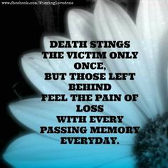 Death sounds the victim only once,  but those left behind feel the pain i of loss with every passing memory everyday.