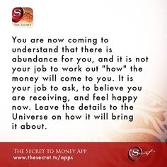 """You are now coming to understand that there is abundance for you, and it is not your job to work out """"how"""" the money will come to you. It is your job to ask, to believe you are receiving, and feel happy now. Leave the details to the Universe on how it will bring it about. from The Secret To Money app"""