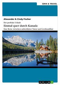 Der perfekte Urlaub: Einmal quer durch Kanada – Eine Reise zwischen unberührter Natur und Großstadtflair von Alexander Fischer und Cindy Fischer GRIN: http://grin.to/OdI3W Amazon: http://grin.to/wSwtT