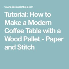 Tutorial: How to Make a Modern Coffee Table with a Wood Pallet - Paper and Stitch