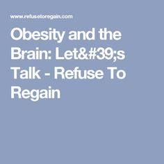 Obesity and the Brain: Let's Talk - Refuse To Regain