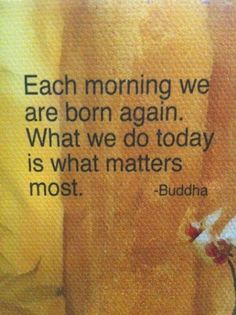 Each morning we are born again.  what we do today is what matters most.  -Buddha