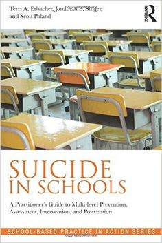 SUICIDE IN SCHOOLS: A Practioner's Guide to Multi-level Prevention, Assessment, Intervention, and Postvention. By Terri A. Erbacher, Jonathan B. Singer, and Scott Poland.
