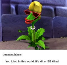 FLOWEY NO<< actually that's from veggie tales.<<< she's the RUMOR WEED