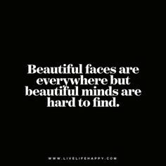 Beautiful faces are everywhere but beautiful minds are hard to find. - Unknown