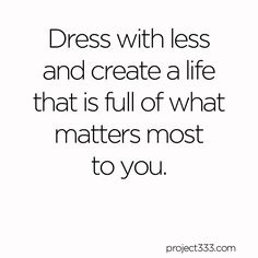 When you take on the challenge to dress with less, you'll challenge your relationship with stuff, your definition of enough, and what really makes you happy. This little fashion experiment is about so much more than clothes and hangers. It's about making the space, time, confidence and clarity to create a life that is full of what matters most to you.