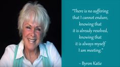 """""""There is no suffering that I cannot endure, knowing that it is already resolved, knowing that it is always myself I am meeting."""" ~ Byron Katie"""
