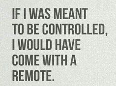 If I was meant to be controlled, I would have a remote...........