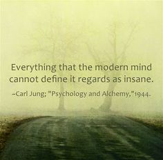 "Everything that the modern mind cannot define it regards as insane. ~Carl Jung; ""Psychology and Alchemy,""1944."